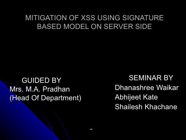 MITIGATION OF XSS USING SIGNATURE BASED MODEL ON SERVER SIDE SEMINAR BY   Dhanashree Waikar   Abhijeet Kate   Shailesh Kha...