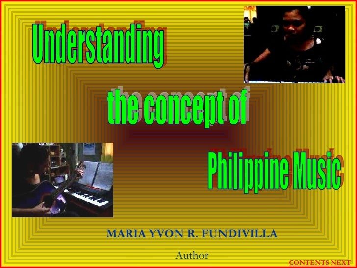 Understanding  the concept of Philippine Music MARIA YVON R. FUNDIVILLA Author NEXT CONTENTS
