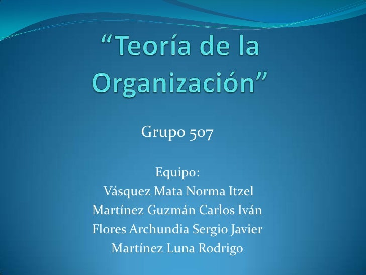 """""""Teoría de la Organización""""<br />Grupo 507<br />Equipo:<br /> Vásquez Mata Norma Itzel<br />Martínez Guzmán Carlos Iván<br..."""