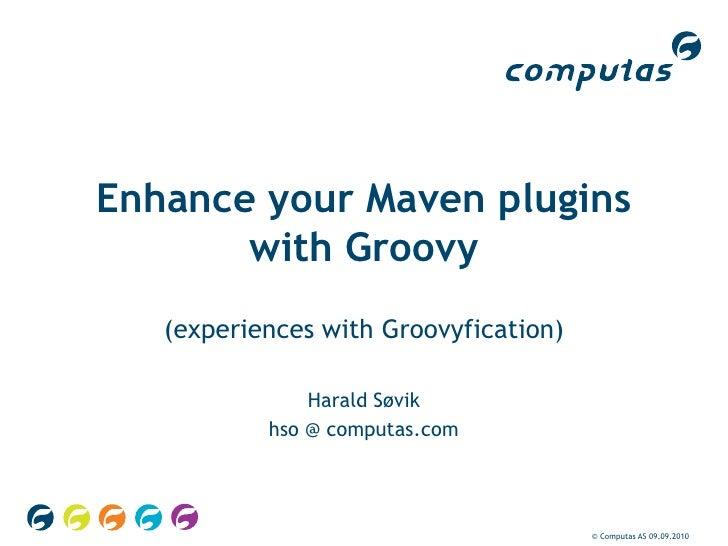 © Computas AS 09.09.2010<br />Enhance your Maven plugins with Groovy<br />(experiences with Groovyfication)<br />Harald Sø...