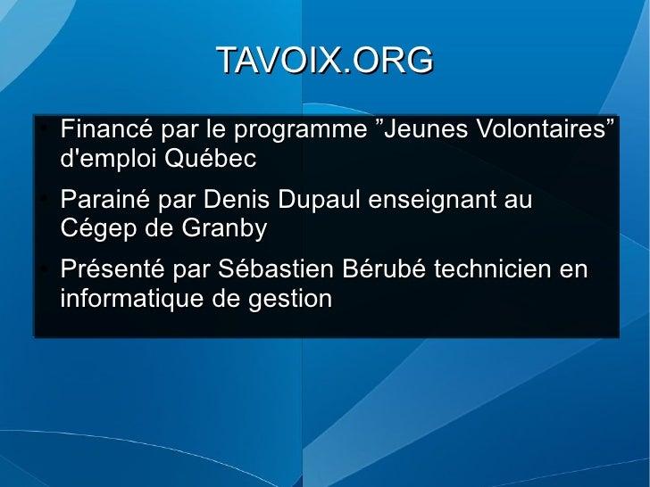 """TAVOIX.ORG <ul><li>Financé par le programme """"Jeunes Volontaires"""" d'emploi Québec </li></ul><ul><li>Parainé par Denis Dupau..."""