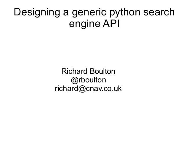 Designing a generic python search engine API Richard Boulton @rboulton richard@cnav.co.uk
