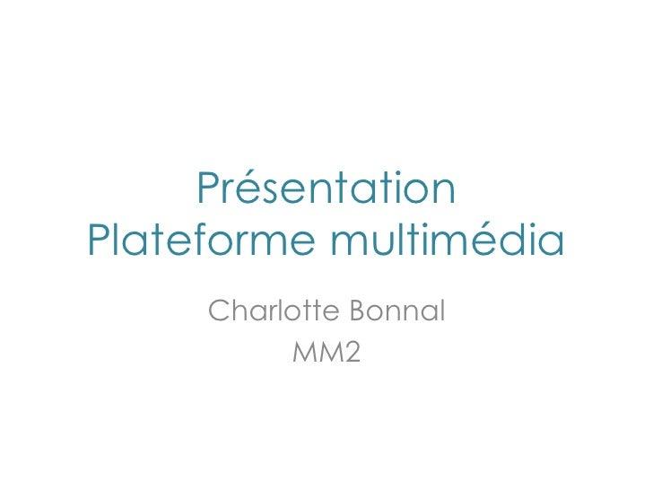 Présentation Plateforme multimédia<br />Charlotte Bonnal<br />MM2<br />