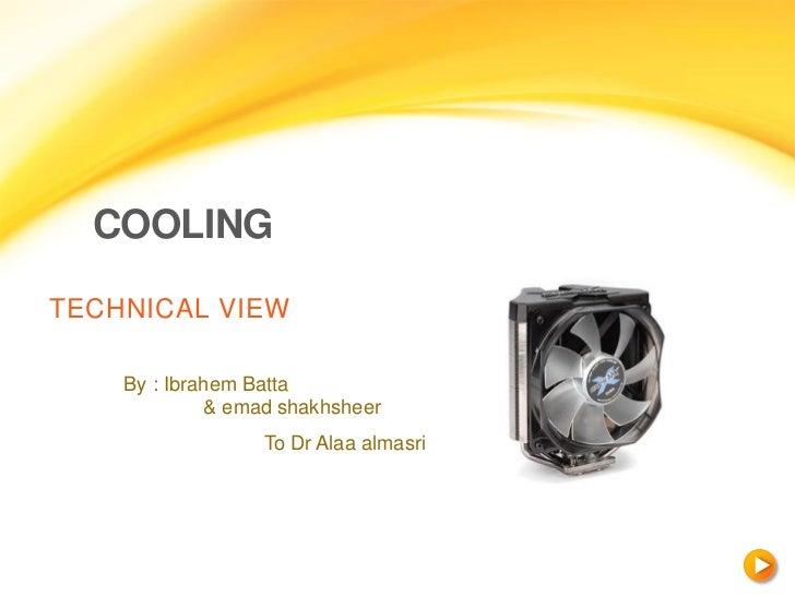 COOLINGTECHNICAL VIEW    By : Ibrahem Batta             & emad shakhsheer                  To Dr Alaa almasri