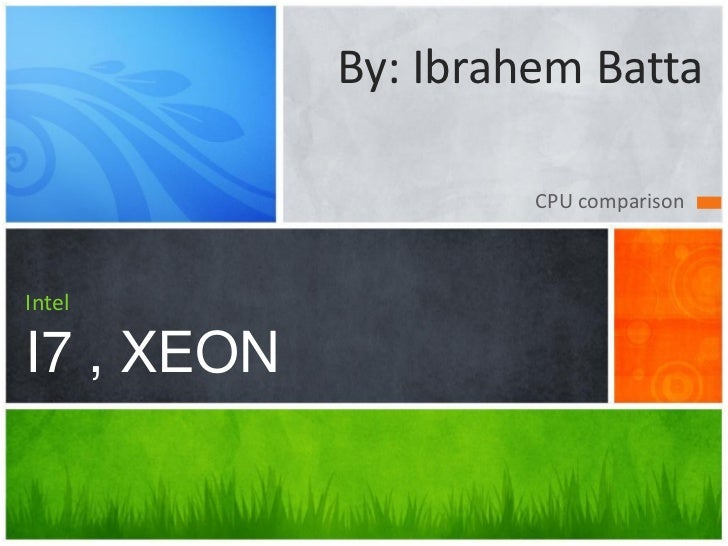 By: Ibrahem Batta                     CPU comparisonIntelI7 , XEON