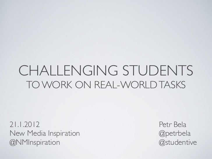 CHALLENGING STUDENTS    TO WORK ON REAL-WORLD TASKS21.1.2012                 Petr BelaNew Media Inspiration     @petrbela@...