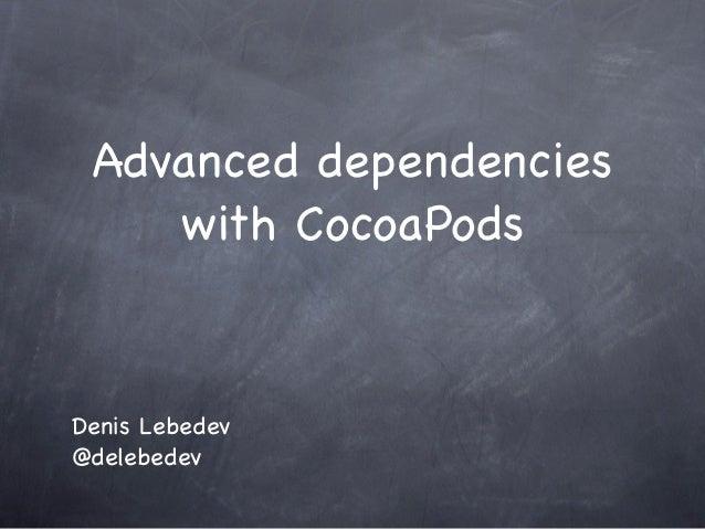 Advanced dependencies    with CocoaPodsDenis Lebedev@delebedev