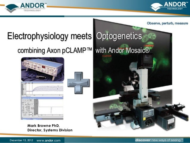 Electrophysiology meets Optogenetics     combining Axon pCLAMP™ with Andor Mosaic®            Mark Browne PhD,            ...