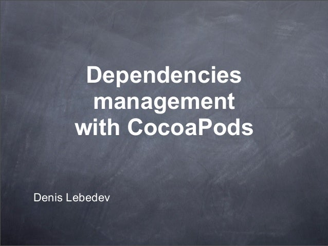 Dependencies       management      with CocoaPodsDenis Lebedev