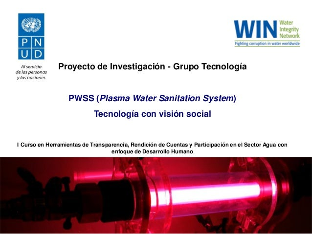 Proyecto de Investigación - Grupo Tecnología  PWSS (Plasma Water Sanitation System) Tecnología con visión social  I Curso ...