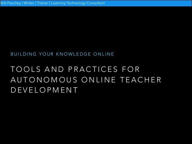 Nik Peachey | Writer | Trainer | Learning Technology Consultant  BUILDING YOUR KNOWLEDGE ONLINE  TOOLS AND PRACTICES FOR A...