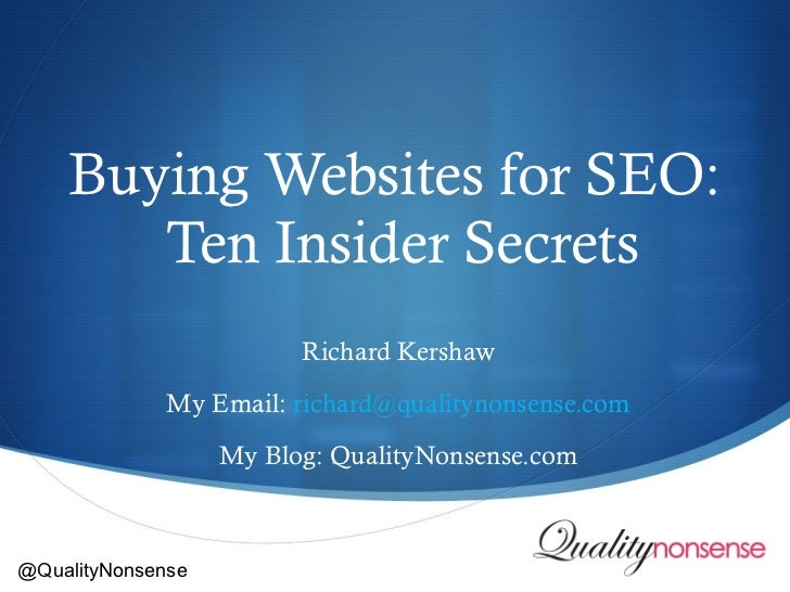 Buying Websites for SEO:  Ten Insider Secrets Richard Kershaw My Email:  [email_address] My Blog: QualityNonsense.com @Qua...