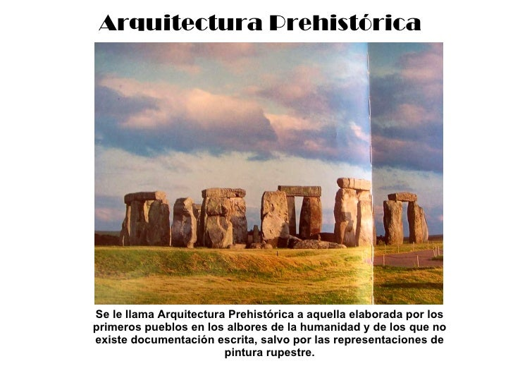 Arquitectura Prehistórica Se le llama Arquitectura Prehistórica a aquella elaborada por los primeros pueblos en los albore...