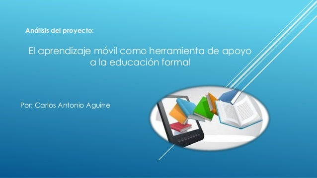 Por: Carlos Antonio Aguirre Análisis del proyecto: El aprendizaje móvil como herramienta de apoyo a la educación formal