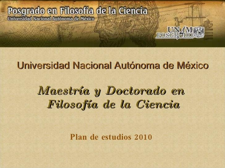 Universidad Nacional Autónoma de México Maestría y Doctorado en  Filosofía de la Ciencia Plan de estudios 2010