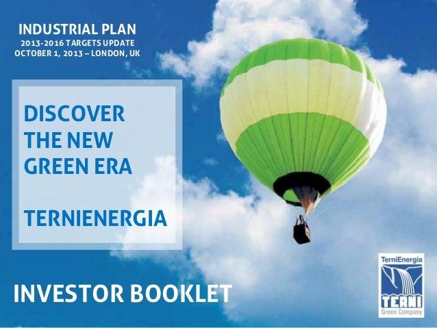 INDUSTRIAL PLAN 2013-2016 TARGETS UPDATE OCTOBER 1, 2013 – LONDON, UK DISCOVER THE NEW GREEN ERA TERNIENERGIA INVESTOR BOO...