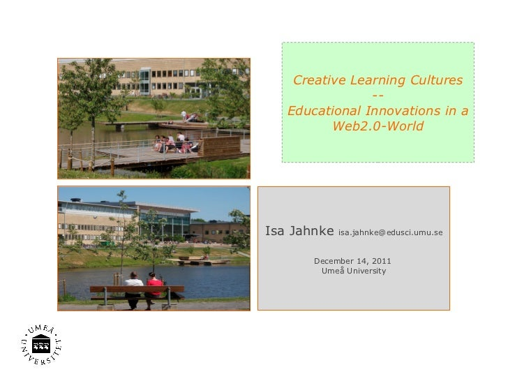 Creative Learning Cultures -- Educational Innovations in a Web2.0-World Isa Jahnke  [email_address] December 14, 2011  Ume...