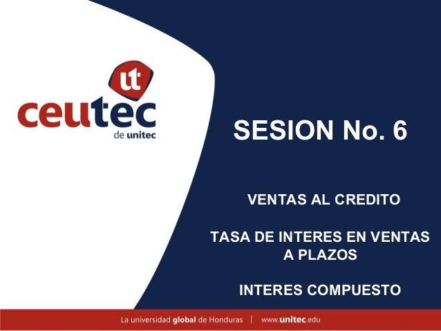 SESION No. 6    VENTAS AL CREDITOTASA DE INTERES EN VENTAS         A PLAZOS   INTERES COMPUESTO
