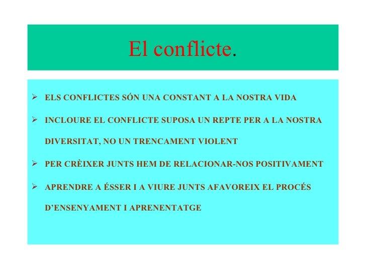 El conflicte . <ul><li>ELS CONFLICTES SÓN UNA CONSTANT A LA NOSTRA VIDA </li></ul><ul><li>INCLOURE EL CONFLICTE SUPOSA UN ...