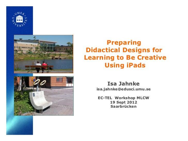 PreparingDidactical Designs forLearning to Be Creative     Using iPads       Isa Jahnke   isa.jahnke@edusci.umu.se   EC-TE...