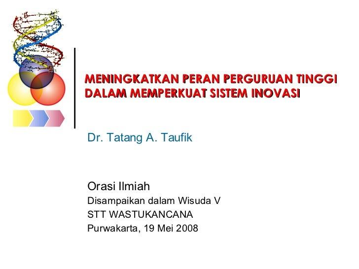 MENINGKATKAN PERAN PERGURUAN TINGGI DALAM MEMPERKUAT SISTEM INOVASI   Dr. Tatang A. Taufik Orasi Ilmiah Disampaikan dalam ...