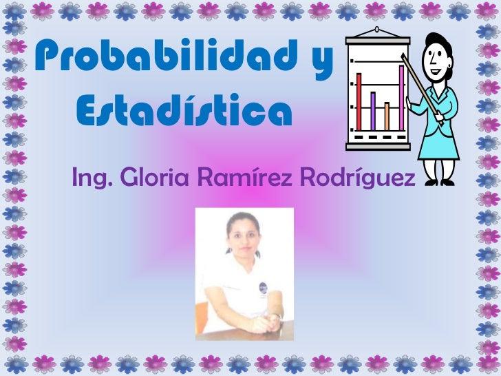 Probabilidad y Estadística<br />Ing. Gloria Ramírez Rodríguez<br />