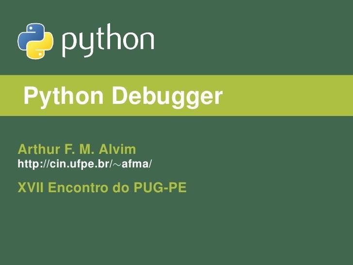 Python DebuggerArthur F. M. Alvimhttp://cin.ufpe.br/∼afma/XVII Encontro do PUG-PE