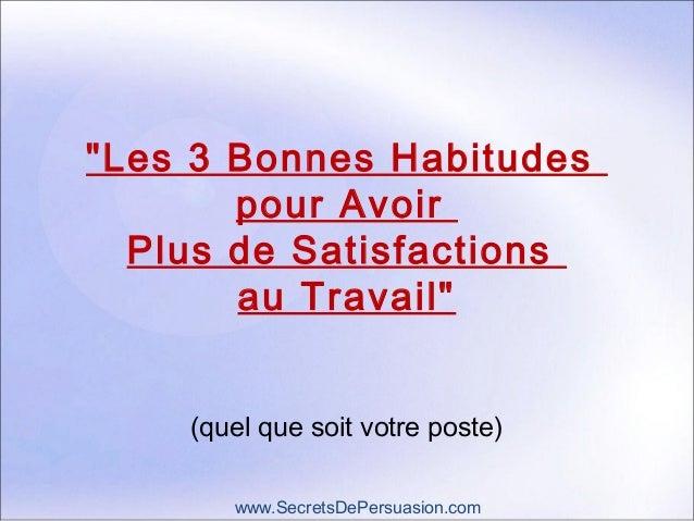 """""""Les 3 Bonnes Habitudes  pour Avoir  Plus de Satisfactions  au Travail""""  (quel que soit votre poste)  www.SecretsDePersuas..."""