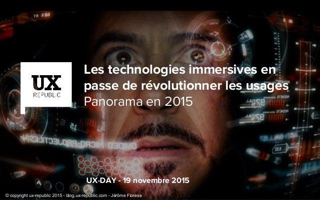 UX-DAY - 19 novembre 2015 Les technologies immersives en passe de révolutionner les usages Panorama en 2015 © copyright ux...