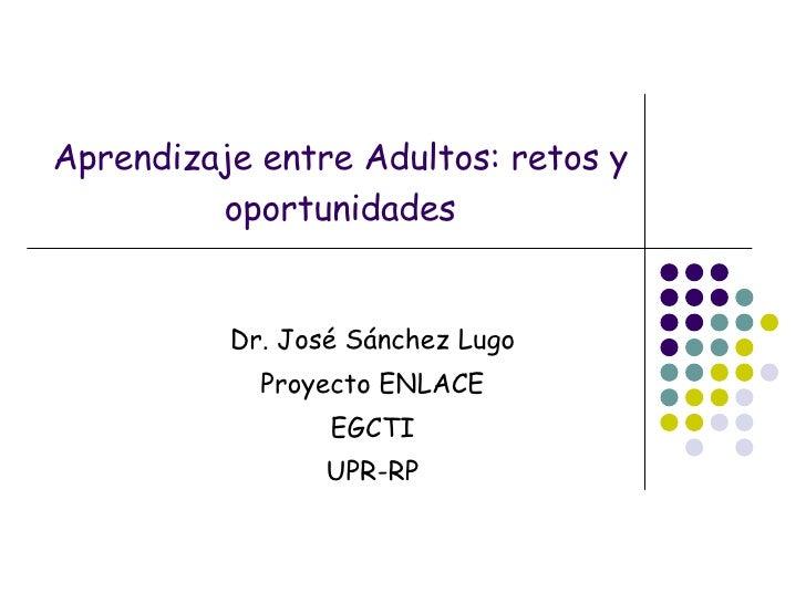 Aprendizaje entre Adultos: retos y oportunidades Dr. José Sánchez Lugo Proyecto ENLACE EGCTI UPR-RP