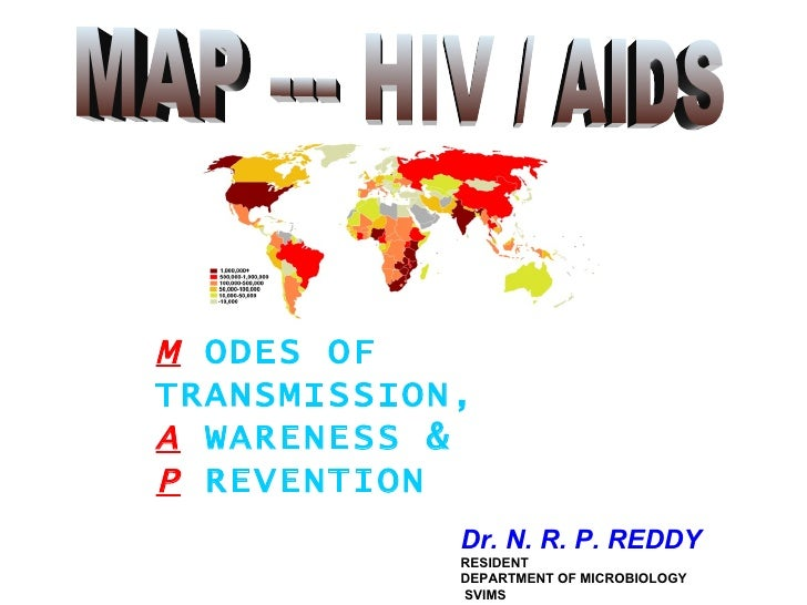 MAP --- HIV / AIDS M   ODES OF TRANSMISSION, A   WARENESS &  P   REVENTION Dr. N. R. P. REDDY  RESIDENT DEPARTMENT OF MICR...