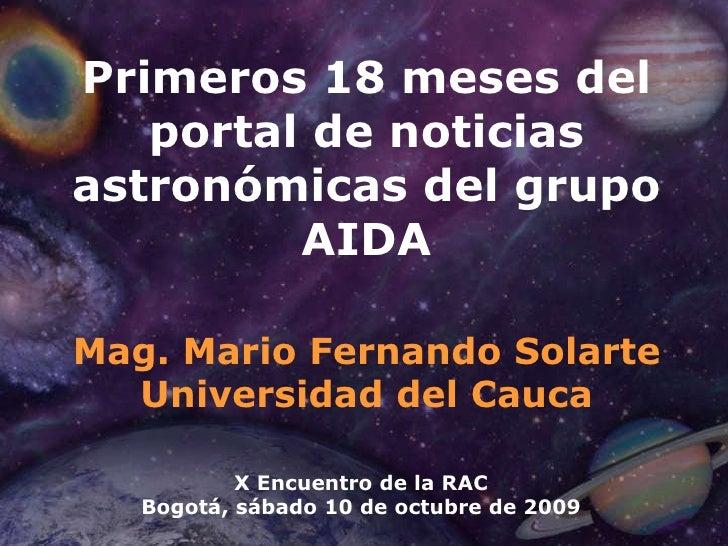 Primeros 18 meses del portal de noticias astronómicas del grupo AIDA Mag. Mario Fernando Solarte Universidad del Cauca X E...
