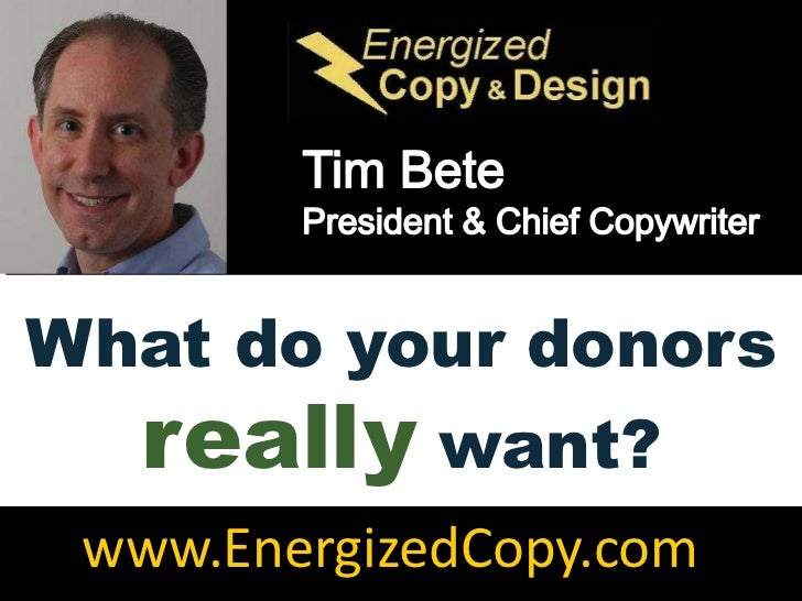 Tim Bete<br />President & Chief Copywriter<br />What do your donors really want?<br />www.EnergizedCopy.com<br />