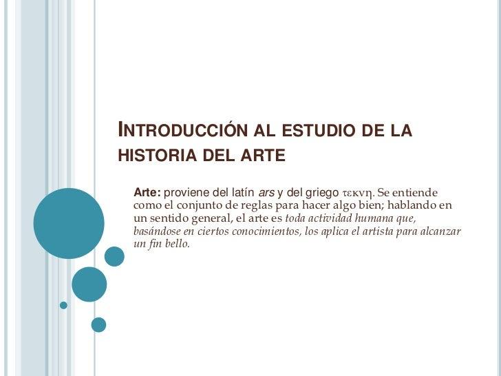 INTRODUCCIÓN AL ESTUDIO DE LAHISTORIA DEL ARTE Arte: proviene del latín ars y del griego κνη. Se entiende como el conjun...
