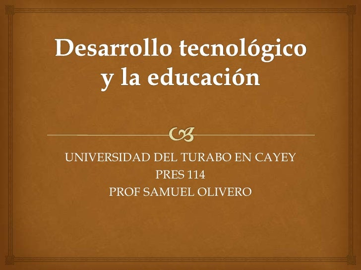 Desarrollo tecnológico y la educación<br />UNIVERSIDAD DEL TURABO EN CAYEY<br />PRES 114<br />PROF SAMUEL OLIVERO<br />