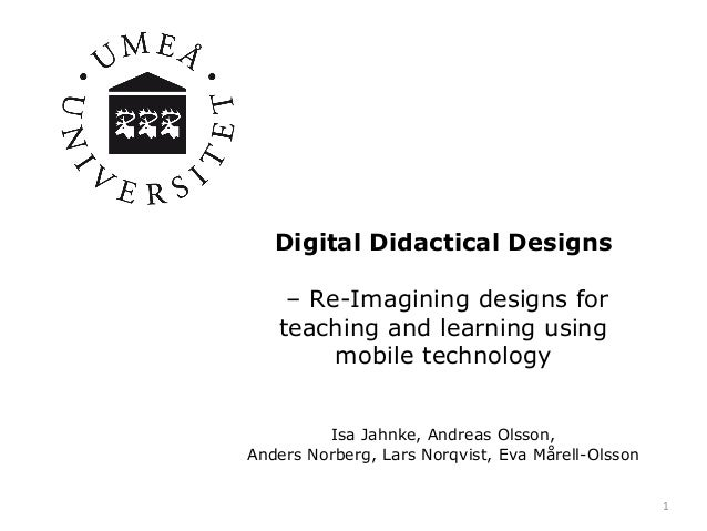 Digital Didactical Designs – Re-Imagining designs for teaching and learning using mobile technology Isa Jahnke, Andreas Ol...
