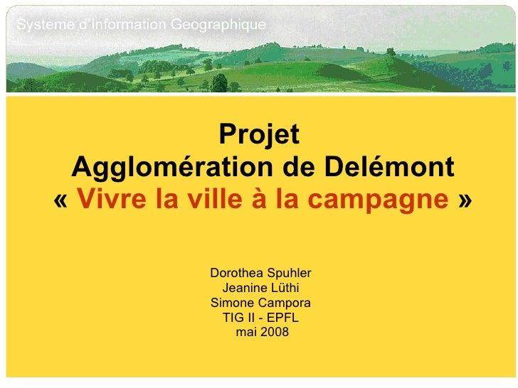 Projet  Agglomération de Delémont « Vivre la ville à la campagne » Dorothea Spuhler Jeanine Lüthi Simone Campora TIG II ...