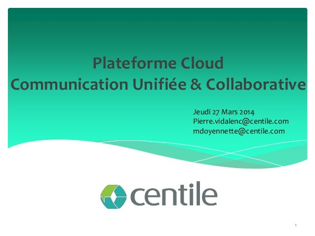 Plateforme Cloud Communication Unifiée & Collaborative 1 Jeudi 27 Mars 2014 Pierre.vidalenc@centile.com mdoyennette@centil...