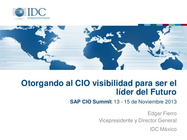 Otorgando al CIO visibilidad para ser el líder del Futuro SAP CIO Summit, 13 - 15 de Noviembre 2013 Edgar Fierro Vicepresi...