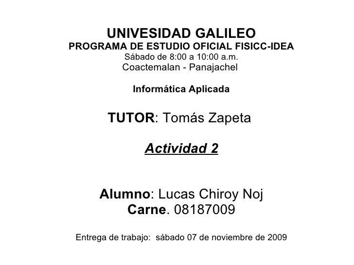 UNIVESIDAD GALILEO PROGRAMA DE ESTUDIO OFICIAL FISICC-IDEA Sábado de 8:00 a 10:00 a.m. Coactemalan - Panajachel  Informáti...