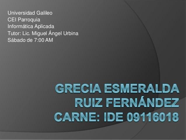 Universidad Galileo CEI Parroquia Informática Aplicada Tutor: Lic. Miguel Ángel Urbina Sábado de 7:00 AM