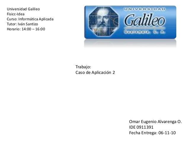 Universidad Galileo Fisicc-Idea Curso: Informática Aplicada Tutor: Iván Santizo Horario: 14:00 – 16:00 Trabajo: Caso de Ap...