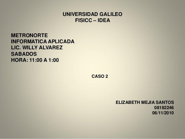 UNIVERSIDAD GALILEO FISICC – IDEA METRONORTE INFORMATICA APLICADA LIC. WILLY ALVAREZ SABADOS HORA: 11:00 A 1:00 CASO 2 ELI...