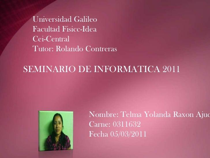 Universidad GalileoFacultad Fisicc-IdeaCei-CentralTutor: Rolando Contreras <br />SEMINARIO DE INFORMATICA 2011<br />Nombre...