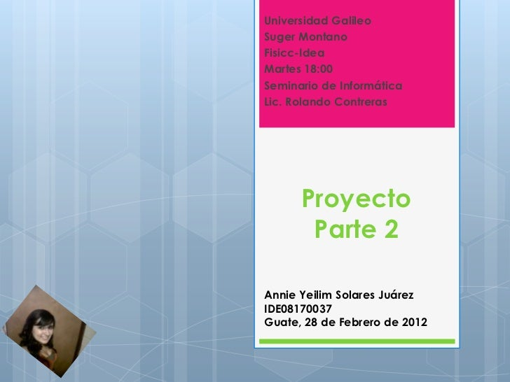 Universidad GalileoSuger MontanoFisicc-IdeaMartes 18:00Seminario de InformáticaLic. Rolando Contreras      Proyecto       ...