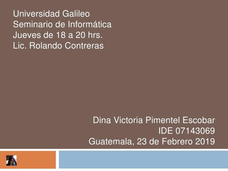 Universidad GalileoSeminario de InformáticaJueves de 18 a 20 hrs.Lic. Rolando Contreras                   Dina Victoria Pi...