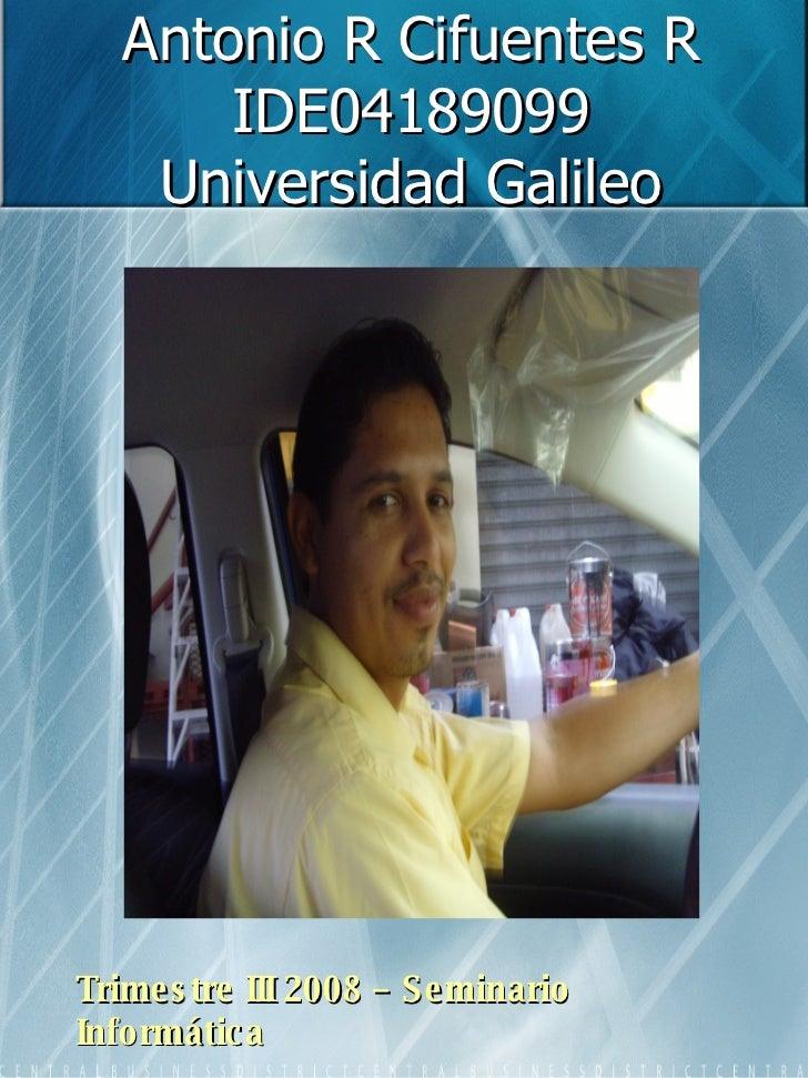 Antonio R Cifuentes R IDE04189099 Universidad Galileo Trimestre III 2008 – Seminario Informática