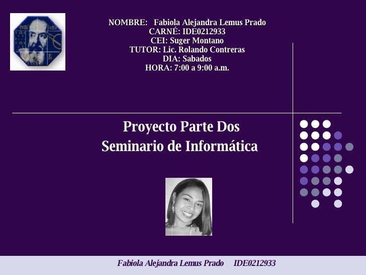 Proyecto Parte Dos Seminario de Informática  NOMBRE:  Fabiola Alejandra Lemus Prado CARNÉ: IDE0212933 CEI: Suger Montano T...