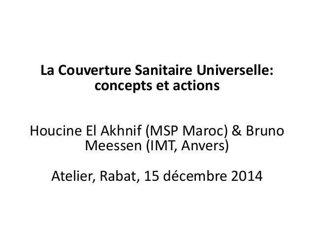 La Couverture Sanitaire Universelle: concepts et actions Houcine El Akhnif (MSP Maroc) & Bruno Meessen (IMT, Anvers) Ateli...
