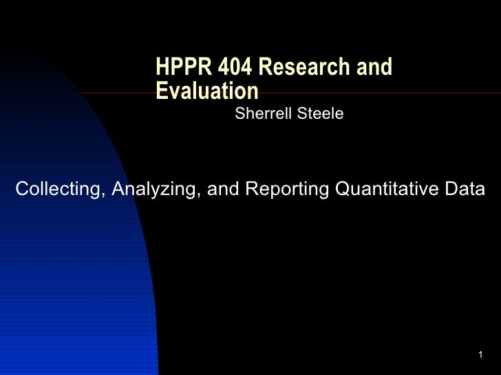 HPPR 404 Research and Evaluation Sherrell Steele Collecting, Analyzing, and Reporting Quantitative Data